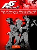 Persona 5 How to Download, Walkthrough, DLC, Characters, Tips, Game Guide Unofficial