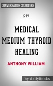 Medical Medium Thyroid Healing: The Truth behind Hashimoto's, Graves', Insomnia, Hypothyroidism, Thyroid Nodules & Epstein-Barr by Anthony William:  Conversation Starters