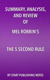 SUMMARY, ANALYSIS, AND REVIEW OF MEL ROBBINS'S THE 5 SECOND RULE: