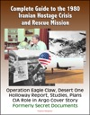 Complete Guide To The 1980 Iranian Hostage Crisis And Rescue Mission Operation Eagle Claw Desert One Holloway Report Studies Plans CIA Role In Argo Cover Story Formerly Secret Documents