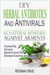 DIY Herbal Antibiotics And Antivirals 65 Natural Remedies Against Ailments Caused By Viruses Bacteria And Other Disease-Causing Organisms