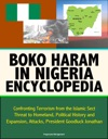 Boko Haram In Nigeria Encyclopedia Confronting Terrorism From The Islamic Sect Threat To Homeland Political History And Expansion Attacks President Goodluck Jonathan