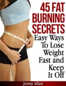 45 Fat Burning Secrets: Easy Ways To Lose Weight Fast and Keep It Off