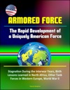 Armored Force The Rapid Development Of A Uniquely American Force - Stagnation During The Interwar Years Birth Lessons Learned In North Africa Other Tank Forces In Western Europe World War II