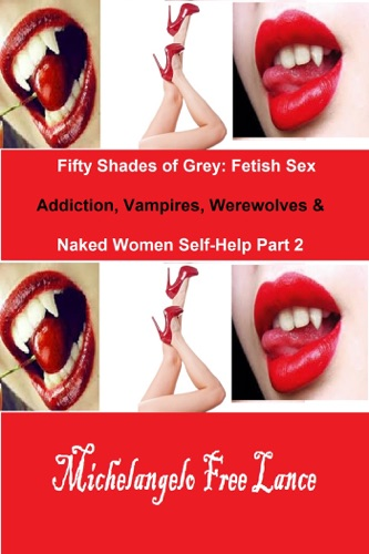 Fifty Shades of Grey Fetish Sex Addiction Vampires Werewolves  Naked Women Self-Help Part 2