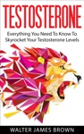 Testosterone Everything You Need To Know To Skyrocket Your Testosterone Levels