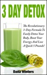 3 Day Detox  The Revolutionary 3-Day Formula To Easily Detox Your Body Boost Your Energy And Lose A Quick 5 Pounds