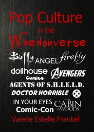 POP CULTURE IN THE WHEDONVERSE ALL THE REFERENCES IN BUFFY, ANGEL, FIREFLY, DOLLHOUSE, AGENTS OF S.H.I.E.L.D., CABIN IN THE WOODS, THE AVENGERS, DOCTOR HORRIBLE, IN YOUR EYES, COMICS AND MORE