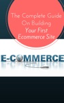 Your First Ecommerce Site - The Complete Guide On Building Your First Online Store