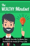 The Wealthy Mindset 77 Secrets To Make You Rich In Every Area Of Your Life
