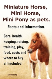 MINIATURE HORSE, MINI HORSE, MINI PONY AS PETS. FACTS AND INFORMATION. CARE, HEALTH, KEEPING, RAISING, TRAINING, PLAY, FOOD, COSTS AND WHERE TO BUY ALL INCLUDED.