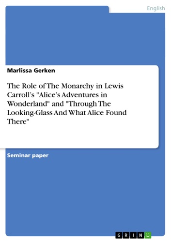 The Role of The Monarchy in Lewis Carrolls Alices Adventures in Wonderland and Through The Looking-Glass And What Alice Found There