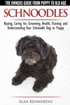 Schnoodles The Owners Guide From Puppy To Old Age - Choosing Caring For Grooming Health Training And Understanding Your Schnoodle Dog