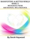 Manifesting A Better World Book 2 - Messages From Archangel Melchizedek