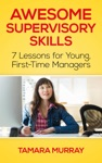 Awesome Supervisory Skills Seven Lessons For Young First-Time Managers