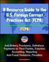 A Resource Guide To The US Foreign Corrupt Practices Act FCPA Anti-Bribery Provisions Definitions Payments To Third Parties Extortion Accounting Reporting Anti-Fraud Violations Penalties