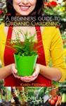 A Beginners Guide To Organic Gardening