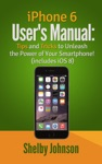 IPhone 6 Users Manual Tips And Tricks To Unleash The Power Of Your Smartphone Includes IOS 8