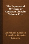 The Papers And Writings Of Abraham Lincoln Volume Five
