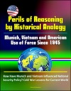 Perils Of Reasoning By Historical Analogy Munich Vietnam And American Use Of Force Since 1945 - How Have Munich And Vietnam Influenced National Security Policy Cold War Lessons For Current World