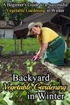 Backyard Vegetable Gardening In Winter A Beginners Guide To A Successful Vegetable Gardening In Winter