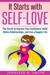 It Starts With Self-Love The Secret To Improve Your Confidence Build Better Relationships And Live A Happier Life