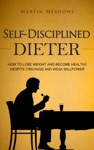 Self-Disciplined Dieter How To Lose Weight And Become Healthy Despite Cravings And Weak Willpower