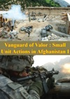 Vanguard Of Valor Small Unit Actions In Afghanistan Vol I Illustrated Edition
