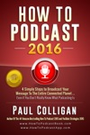How To Podcast 2016 Four Simple Steps To Broadcast Your Message To The Entire Connected Planet  Even If You Dont Know Where To Start