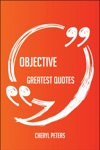 Objective Greatest Quotes - Quick Short Medium Or Long Quotes Find The Perfect Objective Quotations For All Occasions - Spicing Up Letters Speeches And Everyday Conversations