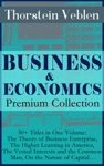 BUSINESS  ECONOMICS Premium Collection 30 Titles In One Volume The Theory Of Business Enterprise The Higher Learning In America The Vested Interests And The Common Man On The Nature Of Capital