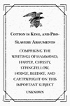 Cotton Is King And Pro-Slavery Arguments  Comprising The Writings Of Hammond Harper Christy Stringfellow Hodge Bledsoe And Cartrwright On This Important Subject