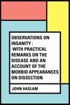 Observations On Insanity  With Practical Remarks On The Disease And An Account Of The Morbid Appearances On Dissection