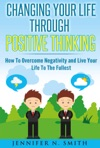 Changing Your Life Through Positive Thinking How To Overcome Negativity And Live Your Life To The Fullest