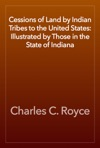 Cessions Of Land By Indian Tribes To The United States Illustrated By Those In The State Of Indiana