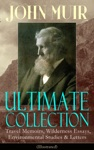 JOHN MUIR Ultimate Collection Travel Memoirs Wilderness Essays Environmental Studies  Letters Illustrated
