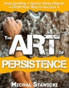 The Art Of Persistence Stop Quitting Ignore Shiny Objects And Climb Your Way To Success