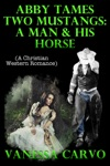 Abby Tames Two Mustangs A Man  His Horse A Christian Western Romance