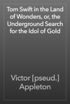 Tom Swift In The Land Of Wonders Or The Underground Search For The Idol Of Gold