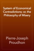 Pierre-Joseph Proudhon - System of Economical Contradictions; or, the Philosophy of Misery artwork