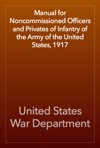 Manual For Noncommissioned Officers And Privates Of Infantry Of The Army Of The United States 1917