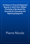 Pierre Nicole - An Essay on True and Apparent Beauty in which from Settled Principles is Rendered the Grounds for Choosing and Rejecting Epigrams artwork