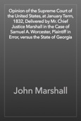 John Marshall - Opinion of the Supreme Court of the United States, at January Term, 1832, Delivered by Mr. Chief Justice Marshall in the Case of Samuel A. Worcester, Plaintiff in Error, versus the State of Georgia artwork
