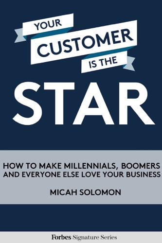 Your Customer Is The Star How To Make Millennials Boomers And Everyone Else Love Your Business