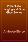 Present At A Hanging And Other Ghost Stories