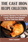 The Cast Iron Recipe Collection 47 Yummy Recipes For Breakfast Lunch Dinner And Dessert In Your Cast Iron Skillet