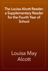 The Louisa Alcott Reader A Supplementary Reader For The Fourth Year Of School