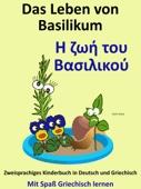 Das Leben von Basilikum: Η ζωή του Βασιλικού: Zweisprachiges Kinderbuch in Griechisch und Deutsch. Mit Spaß Griechisch lernen.