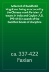 A Record Of Buddhistic Kingdoms Being An Account By The Chinese Monk Fa-hsien Of Travels In India And Ceylon AD 399-414 In Search Of The Buddhist Books Of Discipline