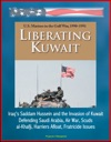 Liberating Kuwait US Marines In The Gulf War 1990-1991 Iraqs Saddam Hussein And The Invasion Of Kuwait Defending Saudi Arabia Air War Scuds Al-Khafji Harriers Afloat Fratricide Issues